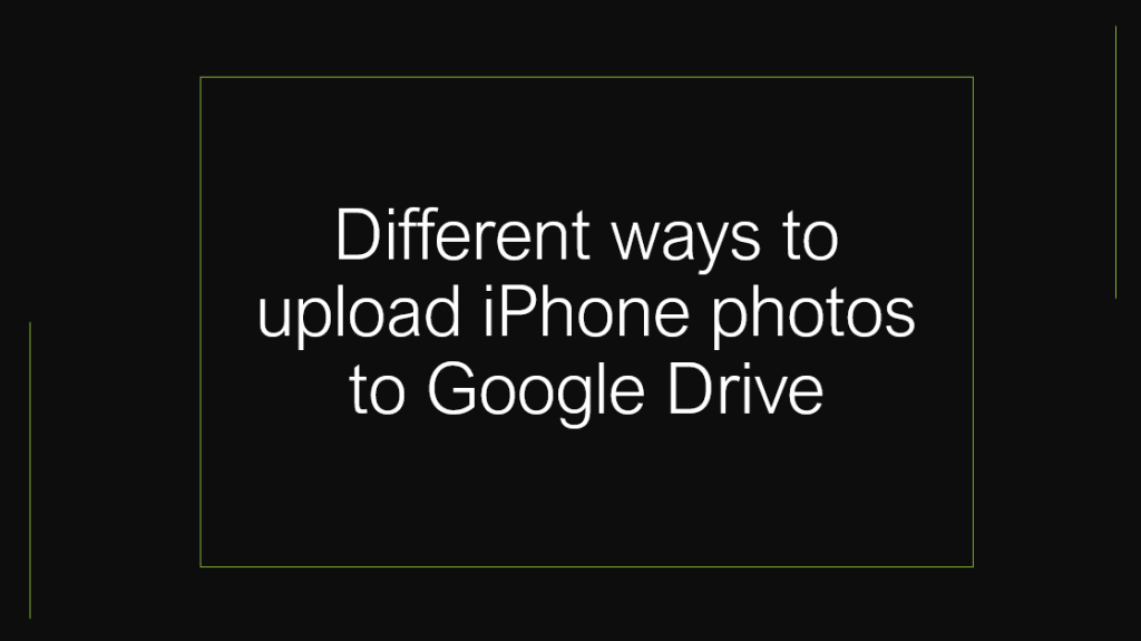 Different ways to upload iPhone photos to google drive