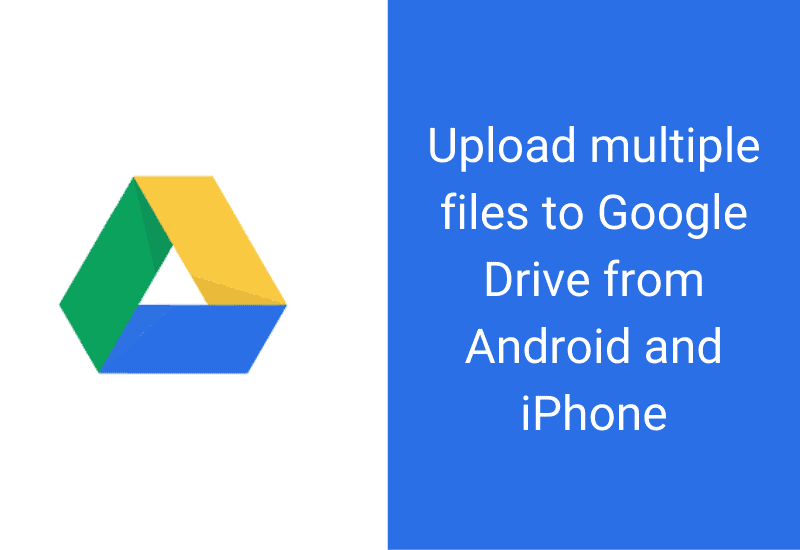 Upload multiple files to Google Drive from Android and iPhone
